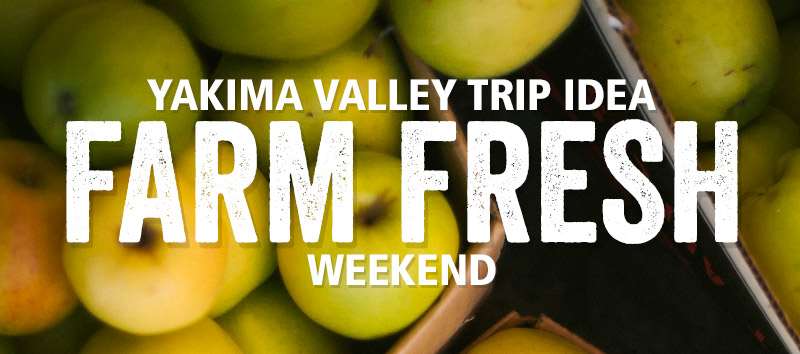 Yakima Valley Farm Fresh Weekend Trip Idea